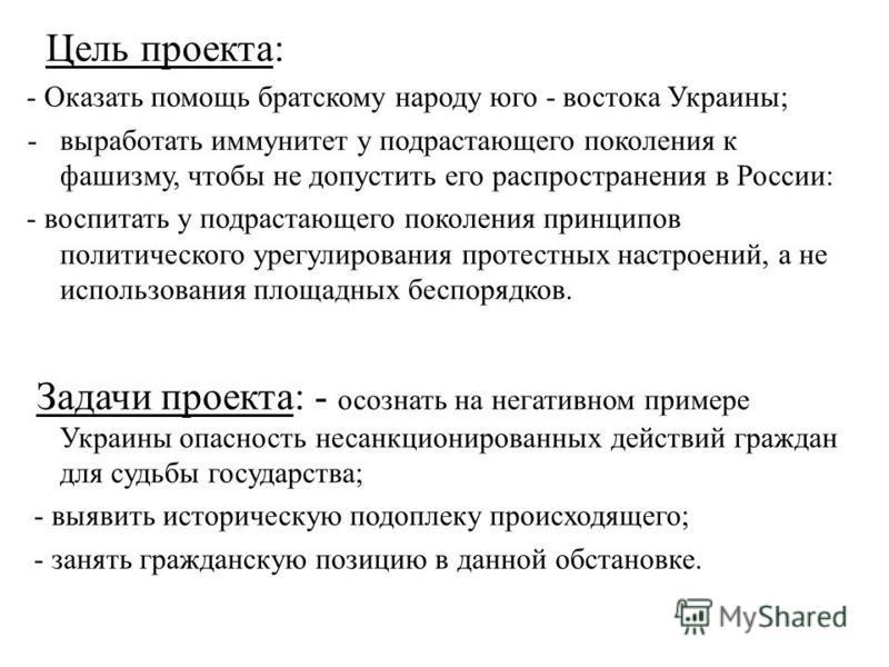 Цель проекта: - Оказать помощь братскому народу юго - востока Украины; -выработать иммунитет у подрастающего поколения к фашизму, чтобы не допустить его распространения в России: - воспитать у подрастающего поколения принципов политического урегулиро
