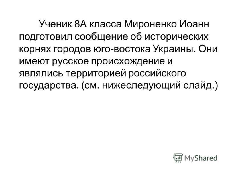 Ученик 8А класса Мироненко Иоанн подготовил сообщение об исторических корнях городов юго-востока Украины. Они имеют русское происхождение и являлись территорией российского государства. (см. нижеследующий слайд.)