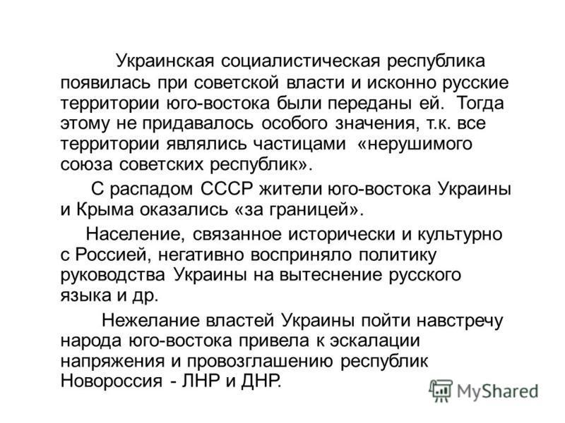 Украинская социалистическая республика появилась при советской власти и исконно русские территории юго-востока были переданы ей. Тогда этому не придавалось особого значения, т.к. все территории являлись частицами «нерушимого союза советских республик