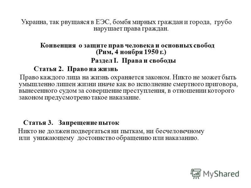 Украина, так рвущаяся в ЕЭС, бомбя мирных граждан и города, грубо нарушает права граждан. Конвенция о защите прав человека и основных свобод (Рим, 4 ноября 1950 г.) Раздел I. Права и свободы Статья 2. Право на жизнь Право каждого лица на жизнь охраня