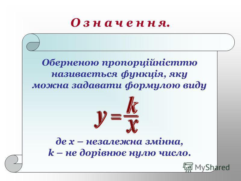 О з н а ч е н н я. Оберненою пропорційністтю називається функція, яку можна задавати формулою виду де х – незалежна змінна, k – не дорівнює нулю число.