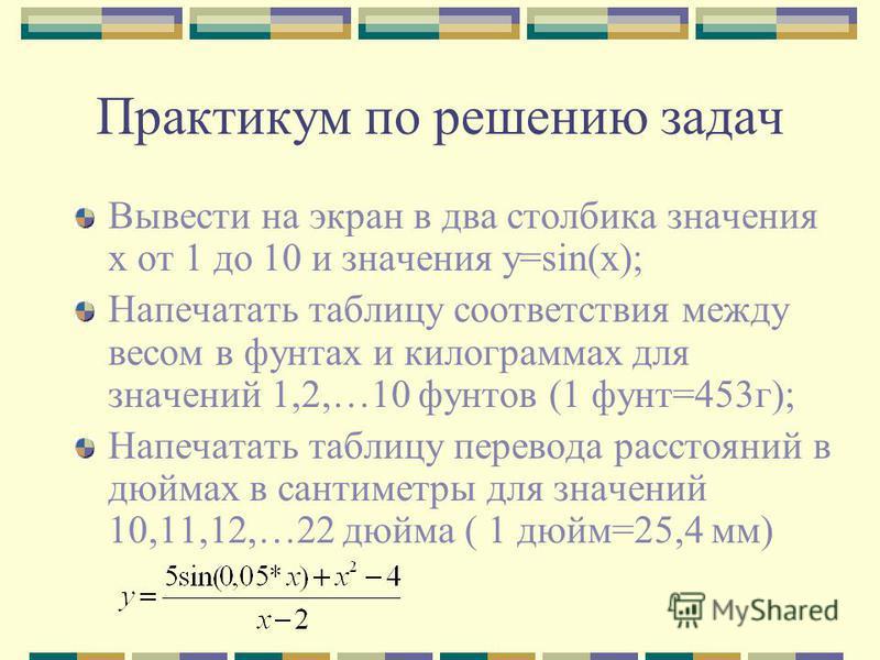 Практикум по решению задач Вывести на экран в два столбика значения x от 1 до 10 и значения y=sin(x); Напечатать таблицу соответствия между весом в фунтах и килограммах для значений 1,2,…10 фунтов (1 фунт=453 г); Напечатать таблицу перевода расстояни