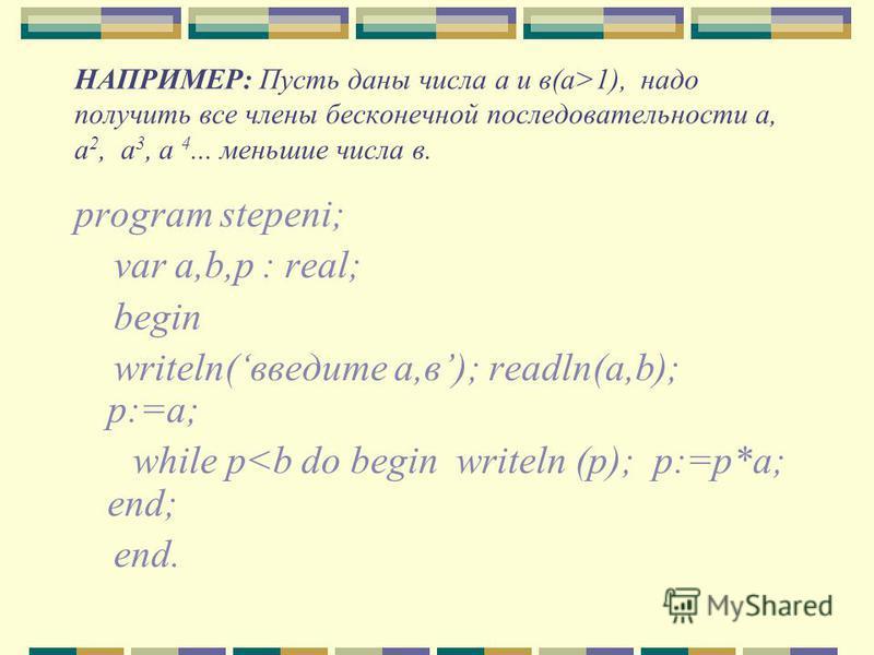 НАПРИМЕР: Пусть даны числа а и в(а>1), надо получить все члены бесконечной последовательности а, а 2, а 3, а 4... меньшие числа в. program stepeni; var a,b,p : real; begin writeln(введите а,в); readln(a,b); p:=a; while p<b do begin writeln (p); p:=p*