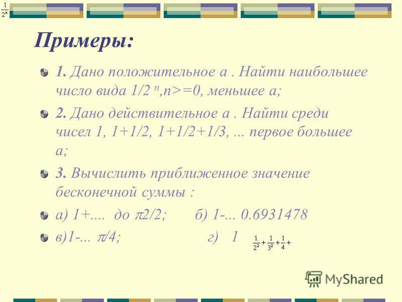 Примеры: 1. Дано положительное а. Найти наибольшее число вида 1/2 n,n>=0, меньшее а; 2. Дано действительное а. Найти среди чисел 1, 1+1/2, 1+1/2+1/3,... первое большее а; 3. Вычислить приближенное значение бесконечной суммы : а) 1+.... до 2/2; б) 1-.