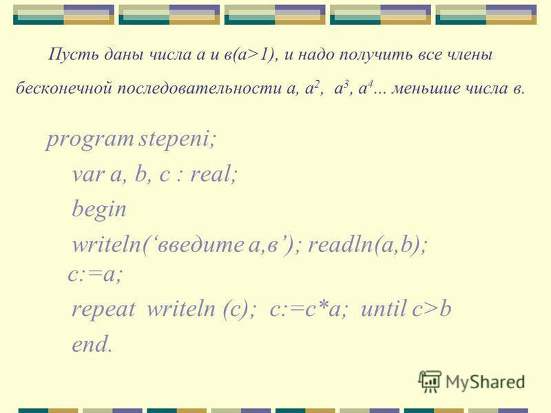 Пусть даны числа а и в(а>1), и надо получить все члены бесконечной последовательности а, а 2, а 3, а 4... меньшие числа в. program stepeni; var a, b, c : real; begin writeln(введите а,в); readln(a,b); c:=a; repeat writeln (c); c:=c*a; until c>b end.