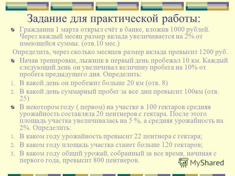 Задание для практической работы: Гражданин 1 марта открыл счёт в банке, вложив 1000 рублей. Через каждый месяц размер вклада увеличивается на 2% от имеющейся суммы. (отв.10 мес.) Определить, через сколько месяцев размер вклада превысит 1200 руб. Нача