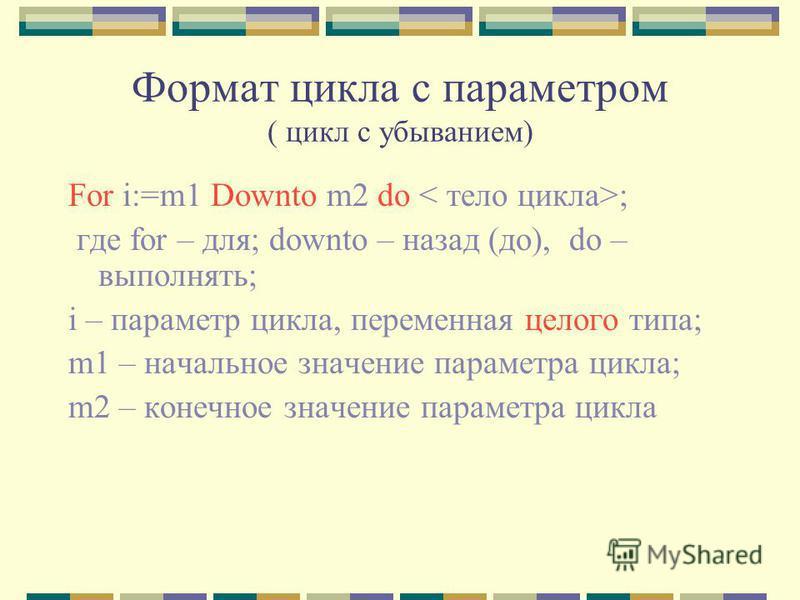 Формат цикла с параметром ( цикл с убыванием) For i:=m1 Downto m2 do ; где for – для; downto – назад (до), do – выполнять; i – параметр цикла, переменная целого типа; m1 – начальное значение параметра цикла; m2 – конечное значение параметра цикла