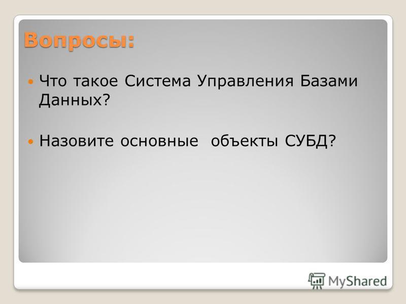 Вопросы: Что такое Система Управления Базами Данных? Назовите основные объекты СУБД?