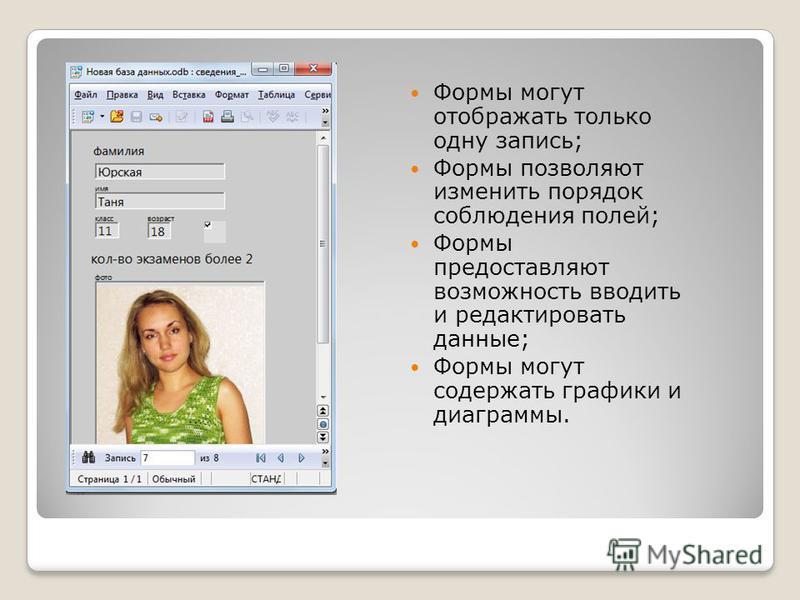 Формы могут отображать только одну запись; Формы позволяют изменить порядок соблюдения полей; Формы предоставляют возможность вводить и редактировать данные; Формы могут содержать графики и диаграммы.