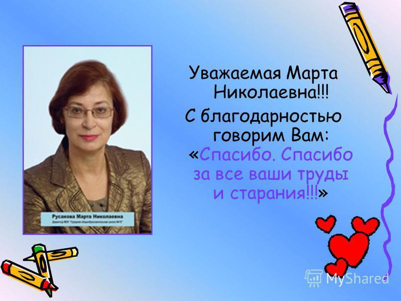 Уважаемая Марта Николаевна!!! С благодарностью говорим Вам: «Спасибо. Спасибо за все ваши труды и старания!!!»