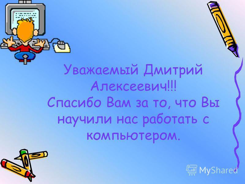 Уважаемый Дмитрий Алексеевич!!! Спасибо Вам за то, что Вы научили нас работать с компьютером.