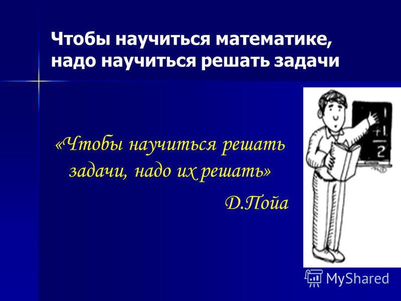 Чтобы научиться математике, надо научиться решать задачи «Чтобы научиться решать задачи, надо их решать» Д.Пойа