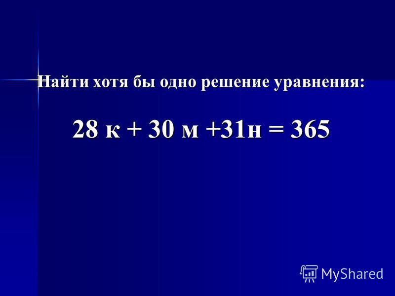 Найти хотя бы одно решение уравнения: 28 к + 30 м +31 н = 365
