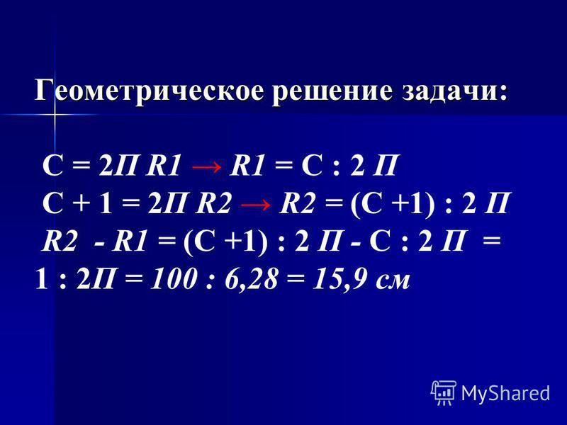 Геометрическое решение задачи: Геометрическое решение задачи: С = 2П R1 R1 = С : 2 П С + 1 = 2П R2 R2 = (С +1) : 2 П R2 - R1 = (С +1) : 2 П - С : 2 П = 1 : 2П = 100 : 6,28 = 15,9 см