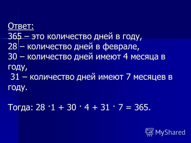 Ответ: 365 – это количество дней в году, 28 – количество дней в феврале, 30 – количество дней имеют 4 месяца в году, 31 – количество дней имеют 7 месяцев в году. Тогда: 28 ·1 + 30 · 4 + 31 · 7 = 365.