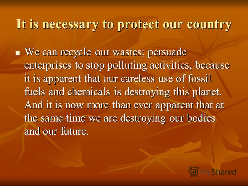 It is necessary to protect our country We can recycle our wastes; persuade enterprises to stop polluting activities, because it is apparent that our careless use of fossil fuels and chemicals is destroying this planet. And it is now more than ever ap