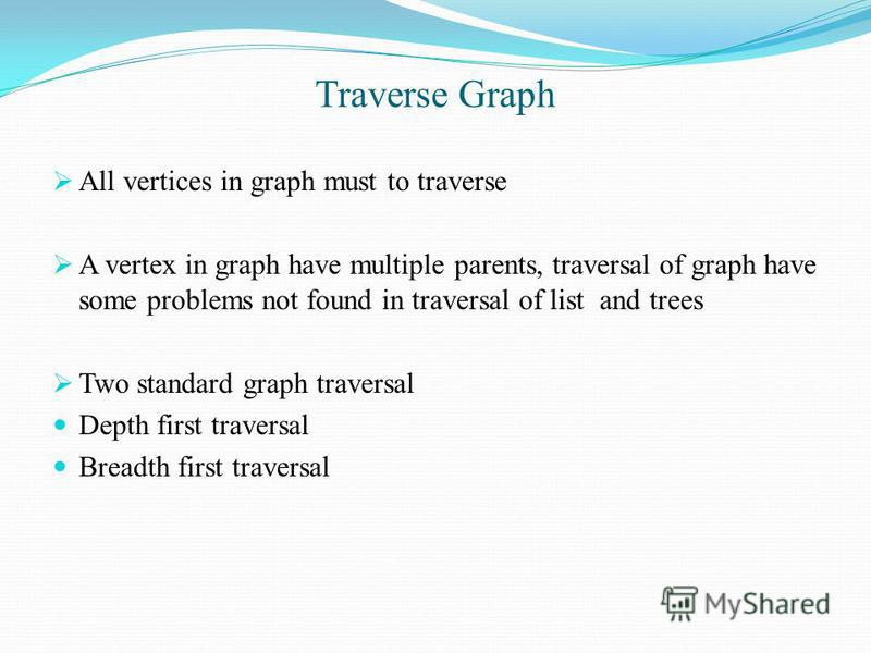 Traverse Graph All vertices in graph must to traverse A vertex in graph have multiple parents, traversal of graph have some problems not found in traversal of list and trees Two standard graph traversal Depth first traversal Breadth first traversal
