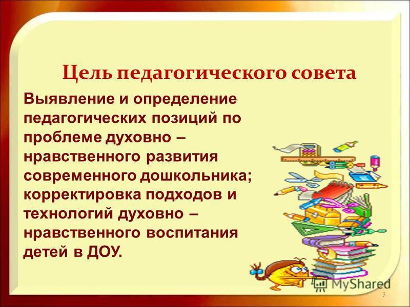3 Выявление и определение педагогических позиций по проблеме духовно – нравственного развития современного дошкольника; корректировка подходов и технологий духовно – нравственного воспитания детей в ДОУ. Цель педагогического совета