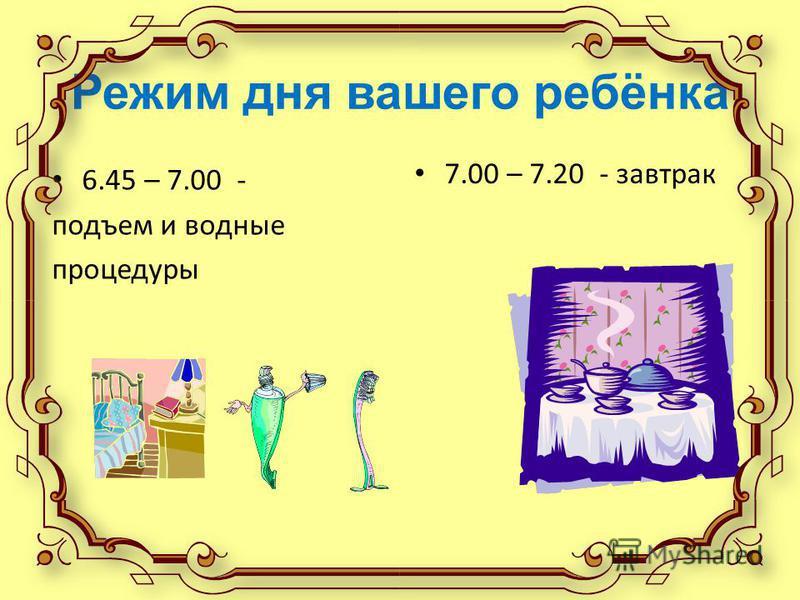 Режим дня вашего ребёнка 6.45 – 7.00 - подъем и водные процедуры 7.00 – 7.20 - завтрак
