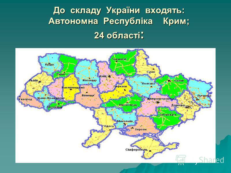 До складу України входять: Автономна Республіка Крим; 24 області :