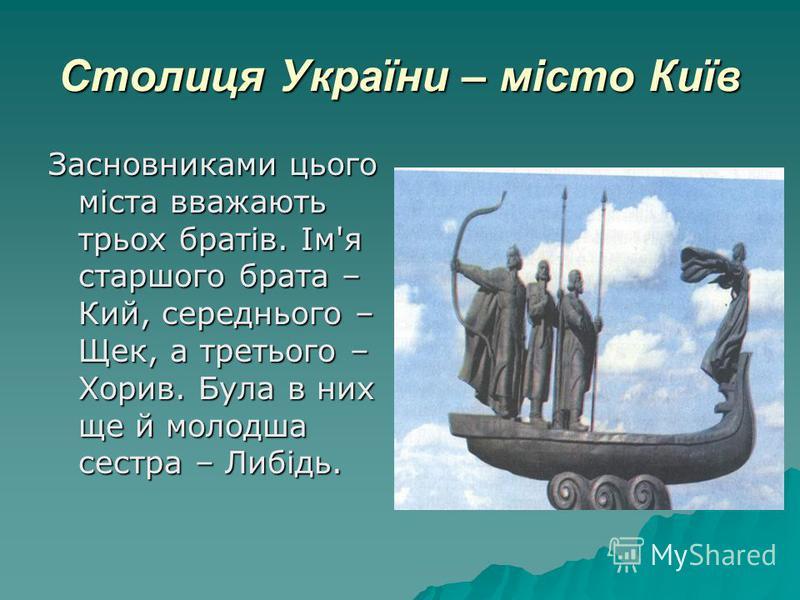 Столиця України – місто Київ Засновниками цього міста вважають трьох братів. Ім'я старшого брата – Кий, середнього – Щек, а третього – Хорив. Була в них ще й молодша сестра – Либідь.