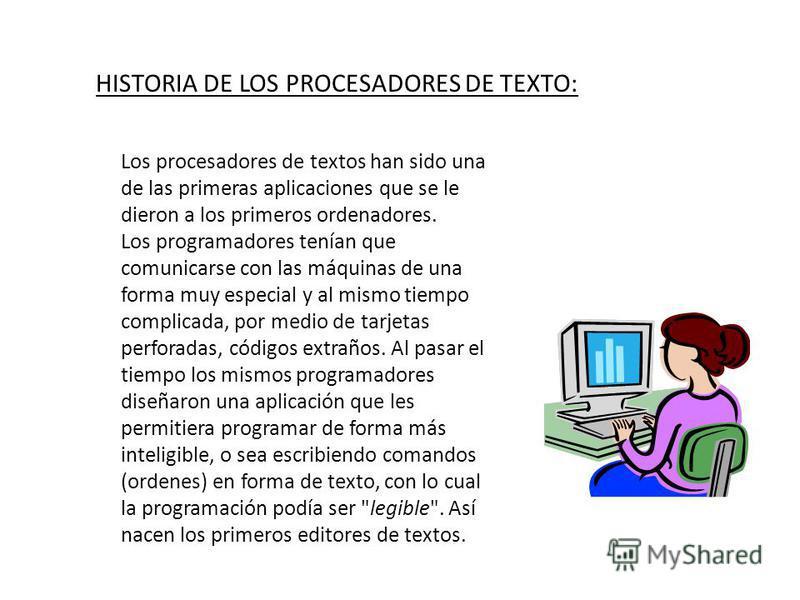 HISTORIA DE LOS PROCESADORES DE TEXTO: Los procesadores de textos han sido una de las primeras aplicaciones que se le dieron a los primeros ordenadores. Los programadores tenían que comunicarse con las máquinas de una forma muy especial y al mismo ti