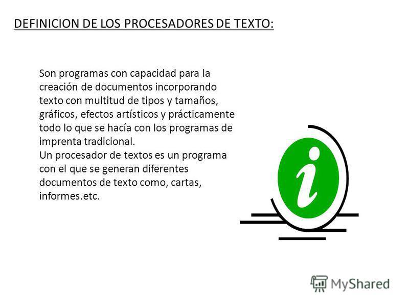 DEFINICION DE LOS PROCESADORES DE TEXTO: Son programas con capacidad para la creación de documentos incorporando texto con multitud de tipos y tamaños, gráficos, efectos artísticos y prácticamente todo lo que se hacía con los programas de imprenta tr