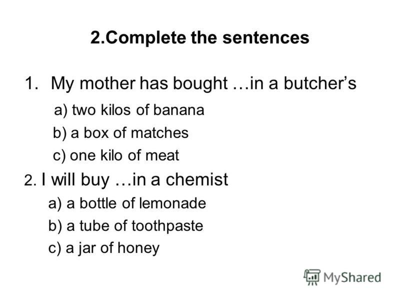 2.Complete the sentences 1.My mother has bought …in a butchers a) two kilos of banana b) a box of matches c) one kilo of meat 2. I will buy …in a chemist a) a bottle of lemonade b) a tube of toothpaste c) a jar of honey