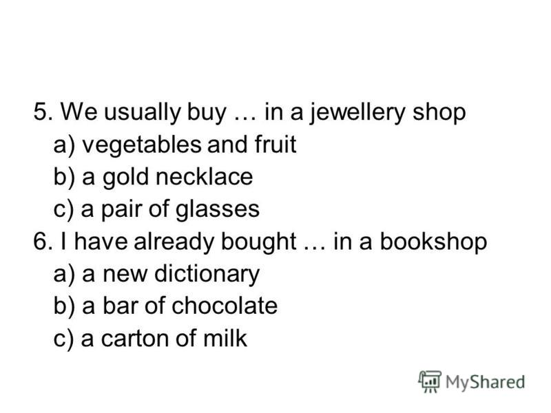 5. We usually buy … in a jewellery shop a) vegetables and fruit b) a gold necklace c) a pair of glasses 6. I have already bought … in a bookshop a) a new dictionary b) a bar of chocolate c) a carton of milk