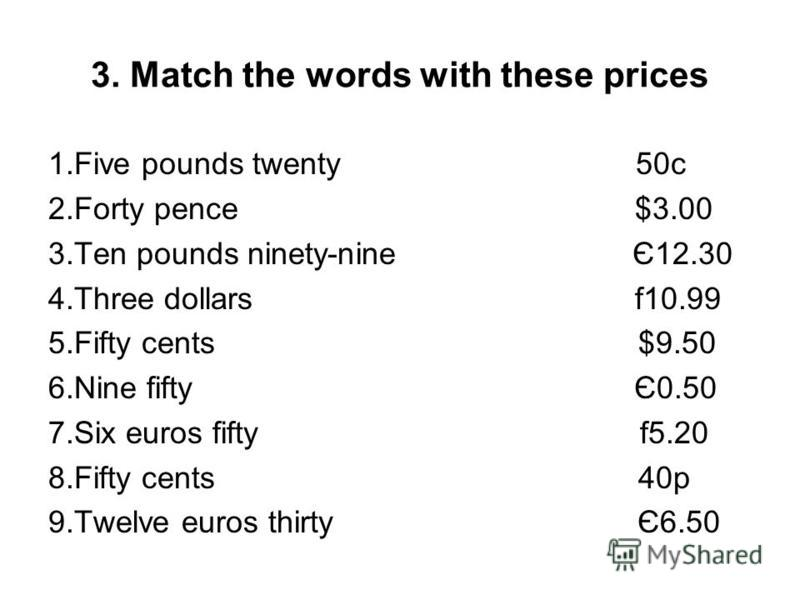 3. Match the words with these prices 1.Five pounds twenty 50c 2.Forty pence $3.00 3.Ten pounds ninety-nine Є12.30 4.Three dollars f10.99 5.Fifty cents $9.50 6.Nine fifty Є0.50 7.Six euros fifty f5.20 8.Fifty cents 40p 9.Twelve euros thirty Є6.50
