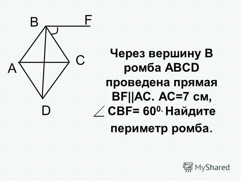 Через вершину В ромба ABCD проведена прямая BF||AC. АС=7 см, СВF= 60 0. Найдите периметр ромба. А В С D F