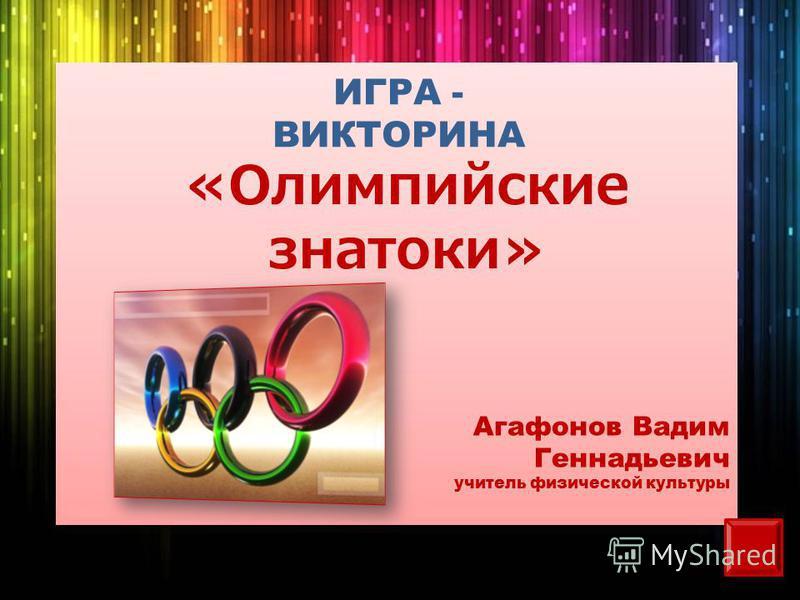 ИГРА - ВИКТОРИНА «Олимпийские знатоки» Агафонов Вадим Геннадьевич учитель физической культуры
