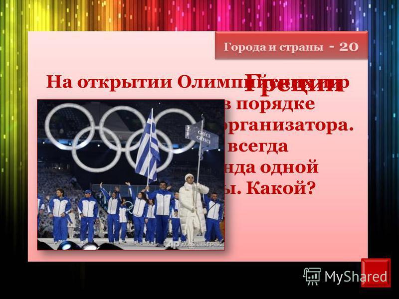 Города и страны - 20 На открытии Олимпийских игр команды идут в порядке алфавита страны-организатора. Но впереди всегда шествует команда одной и той же страны. Какой? Греции