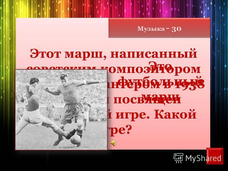 Музыка - 30 Этот марш, написанный советским композитором Матвеем Блантером в 1938 году, был посвящен спортивной игре. Какой игре? Это футбольный марш
