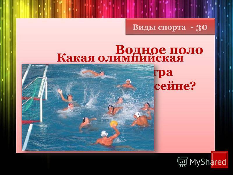 Виды спорта - 30 Какая олимпийская спортивная игра проводится в бассейне? Водное поло