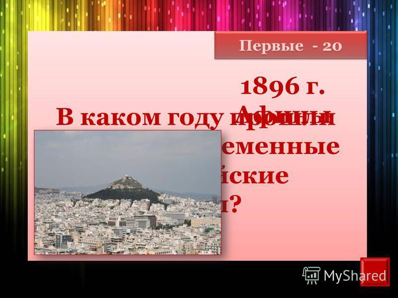 Первые - 20 В каком году прошли первые современные олимпийские игры? 1896 г. Афины