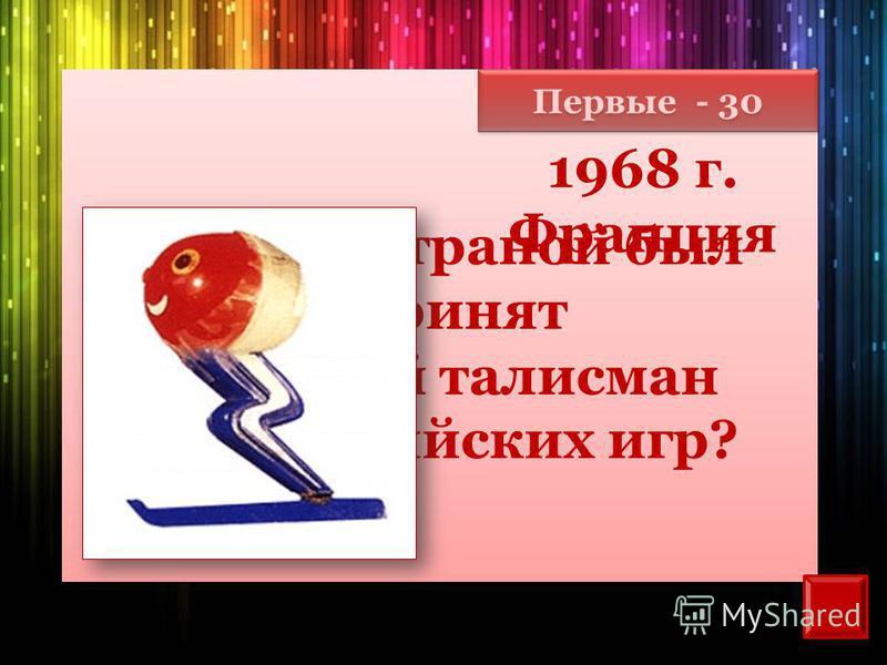 Первые - 30 Какой страной был принят первый талисман олимпийских игр? 1968 г. Франция