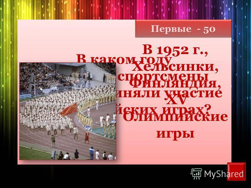 Первые - 50 В каком году советские спортсмены впервые приняли участие в Олимпийских играх? В 1952 г., Хельсинки, Финляндия, XV Олимпийские игры