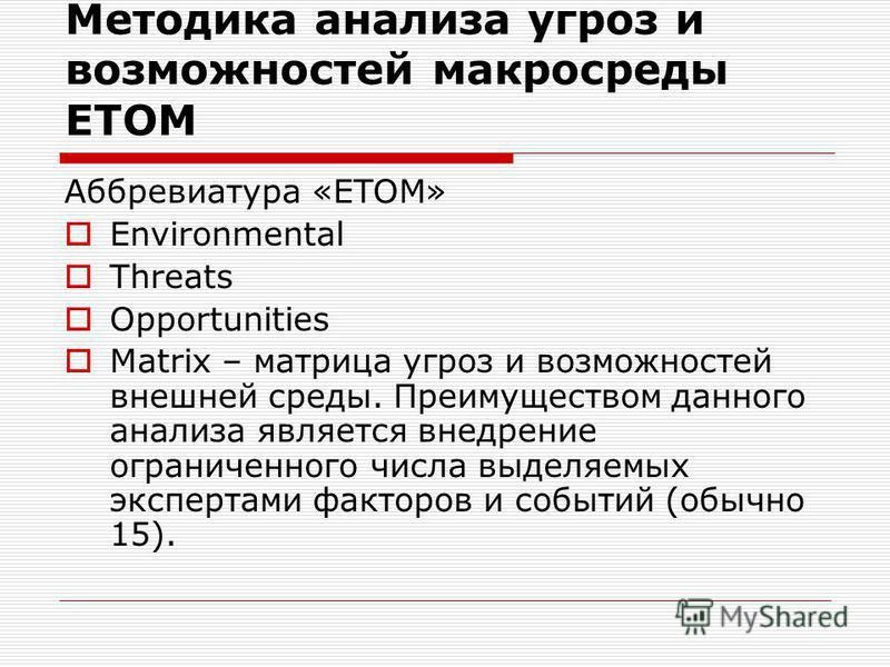 Методика анализа угроз и возможностей макросреды ETOM Аббревиатура «ETOM» Environmental Threats Opportunities Matrix – матрица угроз и возможностей внешней среды. Преимуществом данного анализа является внедрение ограниченного числа выделяемых эксперт