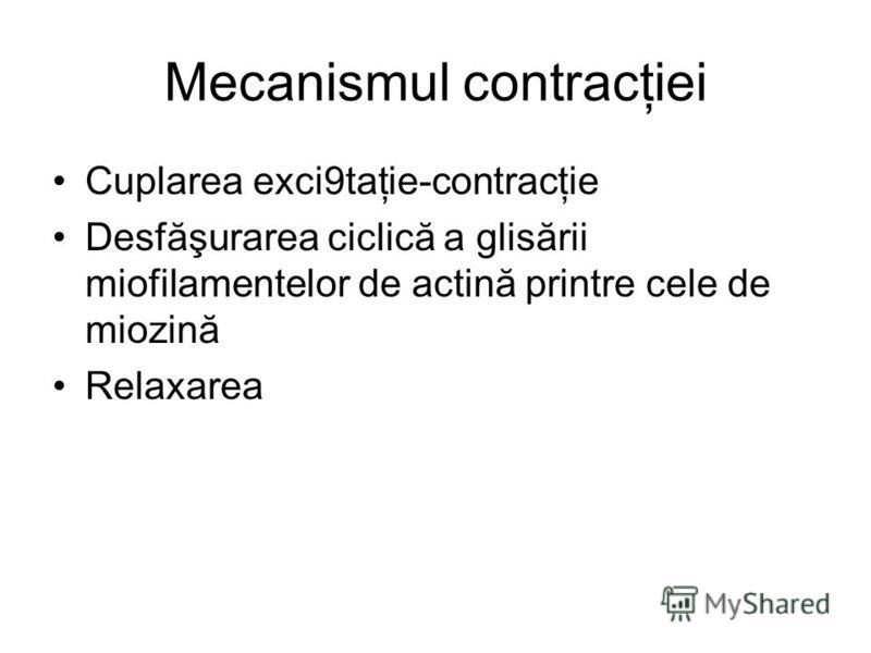 Mecanismul contracţiei Cuplarea exci9taţie-contracţie Desfăşurarea ciclică a glisării miofilamentelor de actină printre cele de miozină Relaxarea