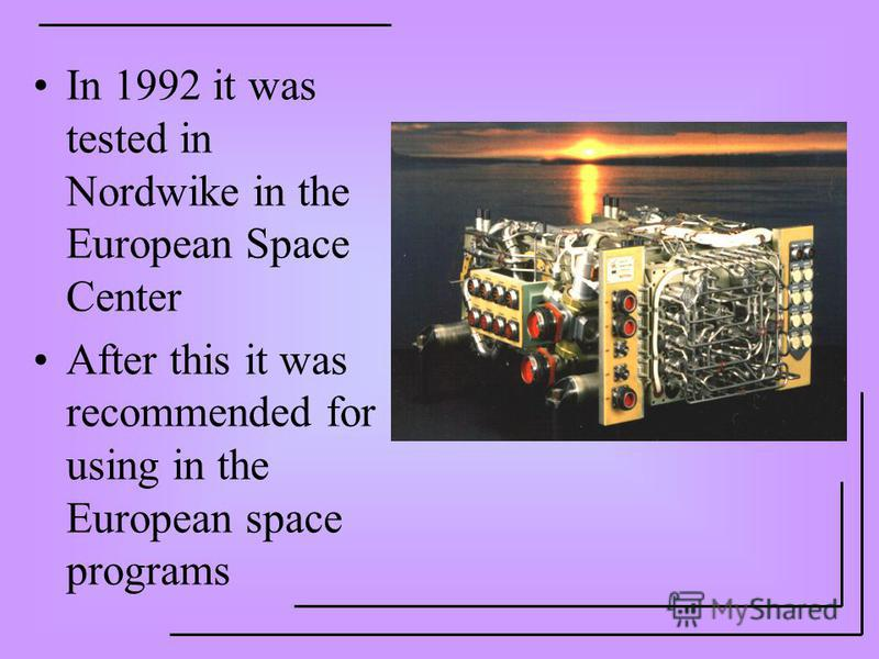 In 1992 it was tested in Nordwike in the European Space Center After this it was recommended for using in the European space programs