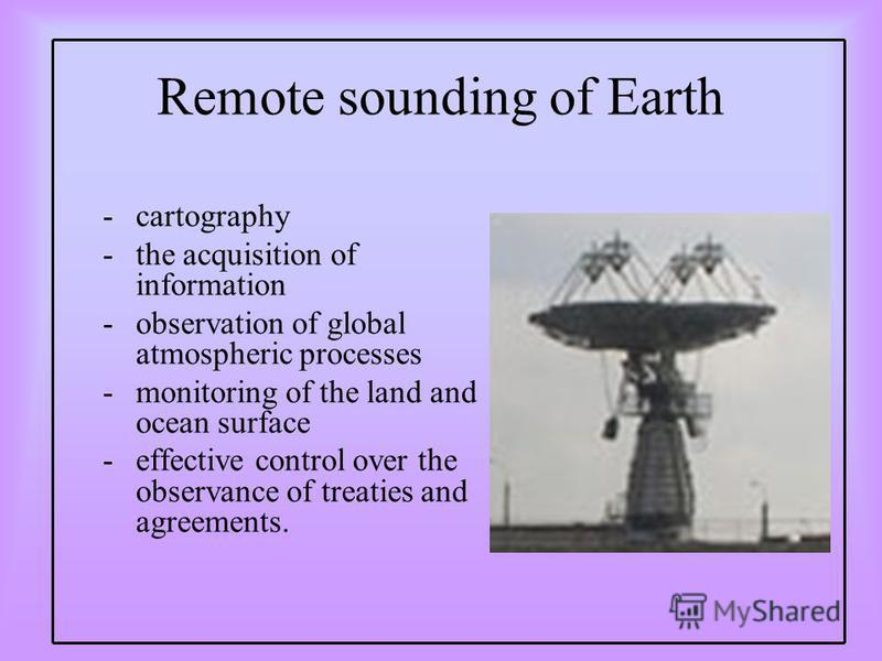 Remote sounding of Earth -cartography -the acquisition of information -observation of global atmospheric processes -monitoring of the land and ocean surface -effective control over the observance of treaties and agreements.