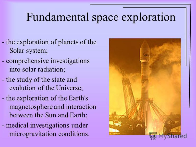 Fundamental space exploration - the exploration of planets of the Solar system; - comprehensive investigations into solar radiation; - the study of the state and evolution of the Universe; - the exploration of the Earth's magnetosphere and interactio
