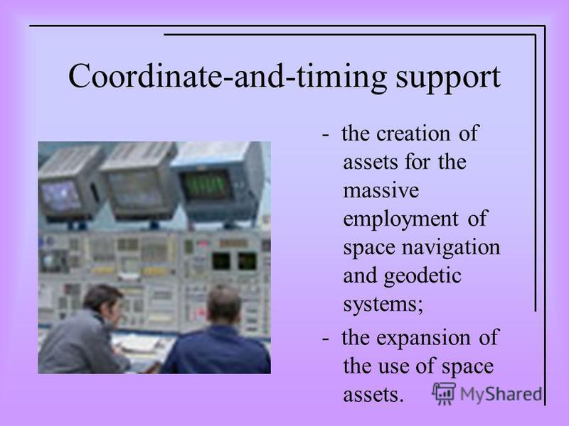 Coordinate-and-timing support - the creation of assets for the massive employment of space navigation and geodetic systems; - the expansion of the use of space assets.