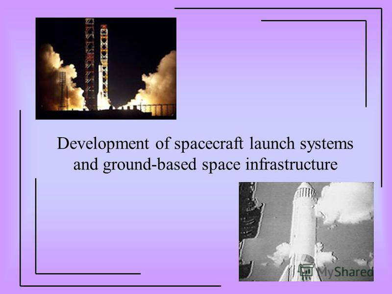 Development of spacecraft launch systems and ground-based space infrastructure