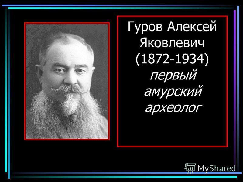 Гуров Алексей Яковлевич (1872-1934) первый амурский археолог