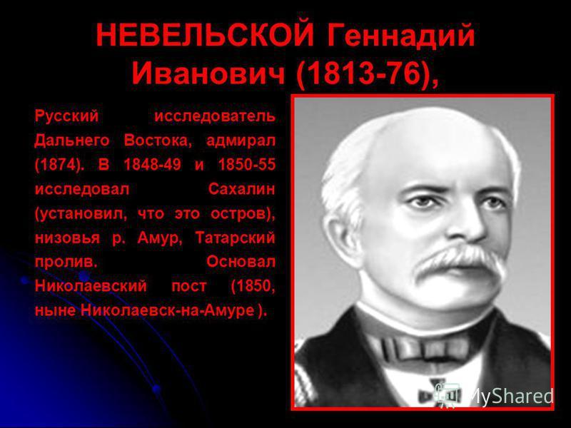 НЕВЕЛЬСКОЙ Геннадий Иванович (1813-76), Русский исследователь Дальнего Востока, адмирал (1874). В 1848-49 и 1850-55 исследовал Сахалин (установил, что это остров), низовья р. Амур, Татарский пролив. Основал Николаевский пост (1850, ныне Николаевск-на