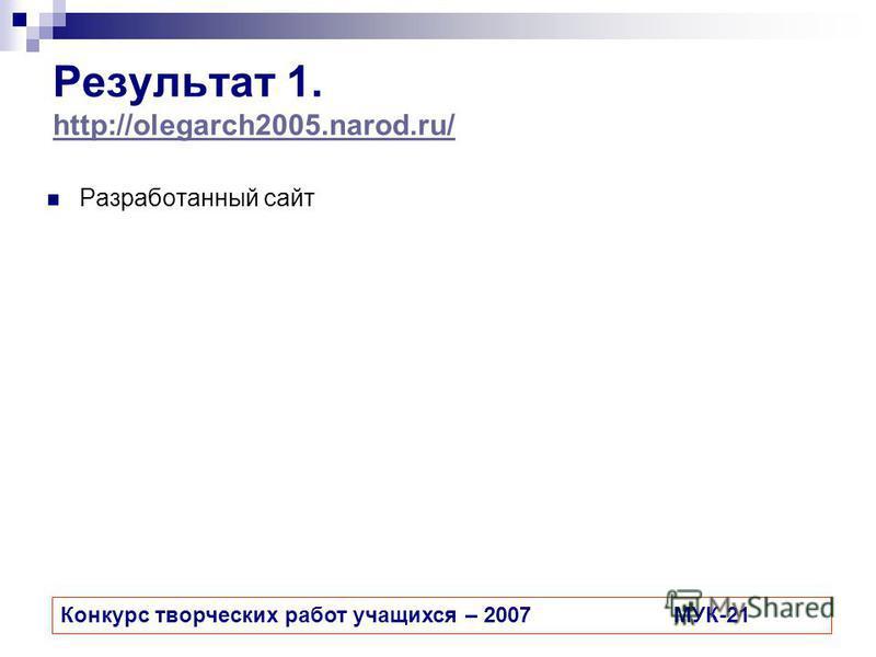 Результат 1. http://olegarch2005.narod.ru/ http://olegarch2005.narod.ru/ Разработанный сайт Конкурс творческих работ учащихся – 2007МУК-21