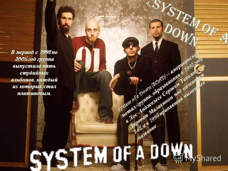 4. S SS S y s t e m o f a d o w n System of a Down (SOAD) американская метал - группа, образованная в 1992 году в Лос - Анджелесе Сержем Танкяном и Дароном Малакяном под названием Soil, а в 1995 принявшая нынешнее название. В период с 1998 по 2005 го