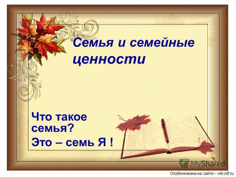 Семья и семейные ценности Что такое семья? Это – семь Я ! Опубликована на сайте – viki.rdf.ru